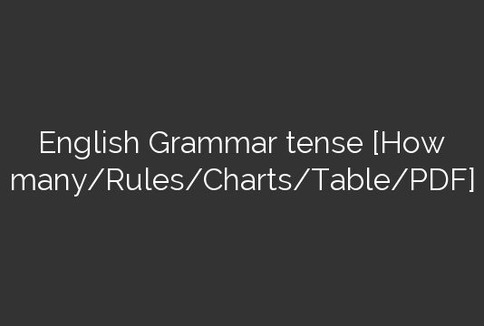 English Grammar Tenses[How Many-Rules-Charts-Table-PDF]