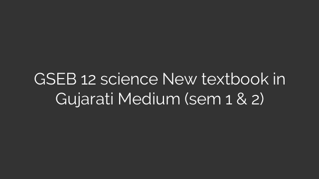 GSEB 12 science New textbook in Gujarati Medium (sem 1 & 2)