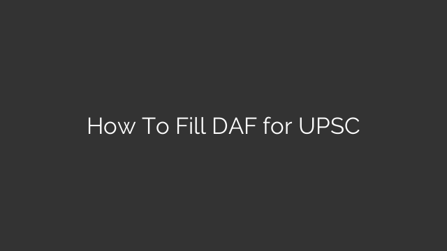 How To Fill DAF for UPSC