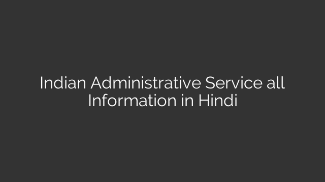 Indian Administrative Service all Information in Hindi